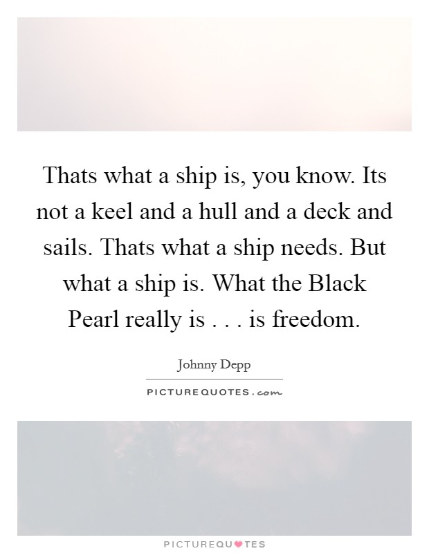 Thats what a ship is, you know. Its not a keel and a hull and a deck and sails. Thats what a ship needs. But what a ship is. What the Black Pearl really is . . . is freedom Picture Quote #1