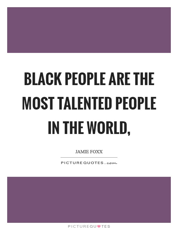 Black people are the most talented people in the world, Picture Quote #1