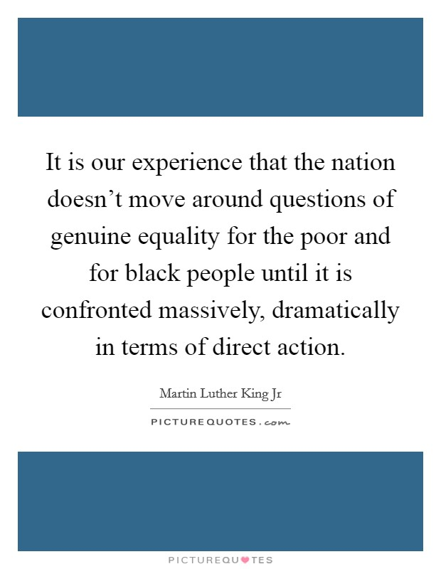 It is our experience that the nation doesn't move around questions of genuine equality for the poor and for black people until it is confronted massively, dramatically in terms of direct action Picture Quote #1