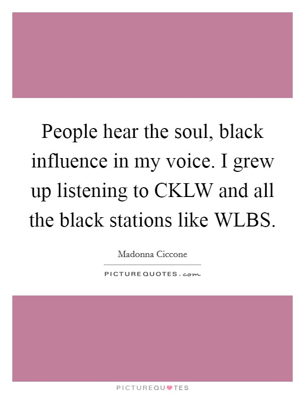 People hear the soul, black influence in my voice. I grew up listening to CKLW and all the black stations like WLBS Picture Quote #1