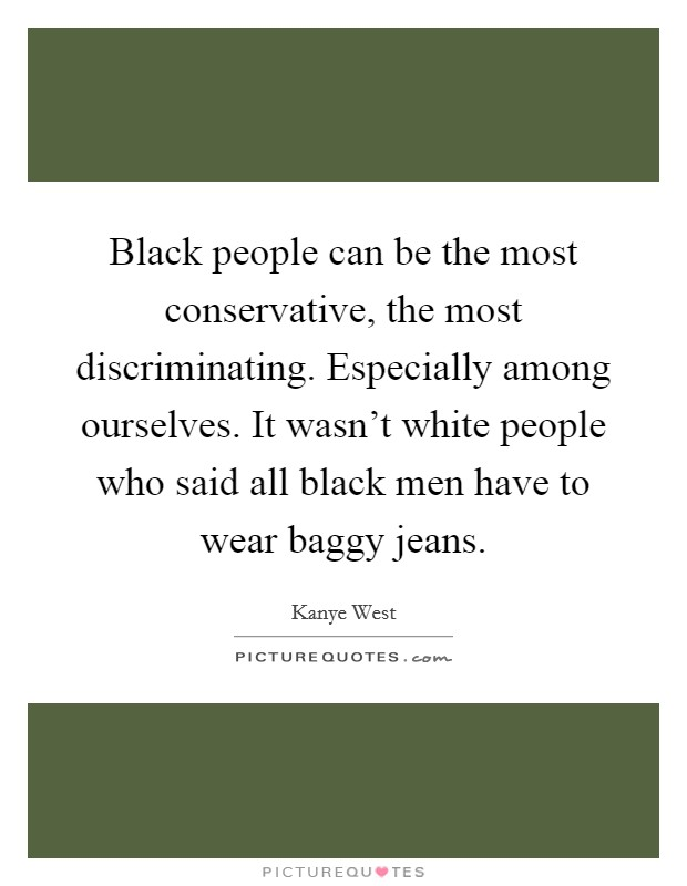Black people can be the most conservative, the most discriminating. Especially among ourselves. It wasn't white people who said all black men have to wear baggy jeans Picture Quote #1