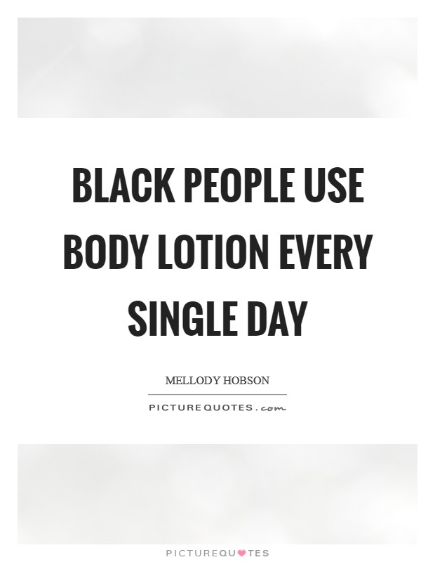 Black people use body lotion every single day Picture Quote #1