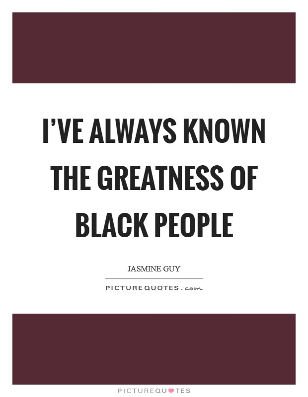 I've always known the greatness of black people Picture Quote #1