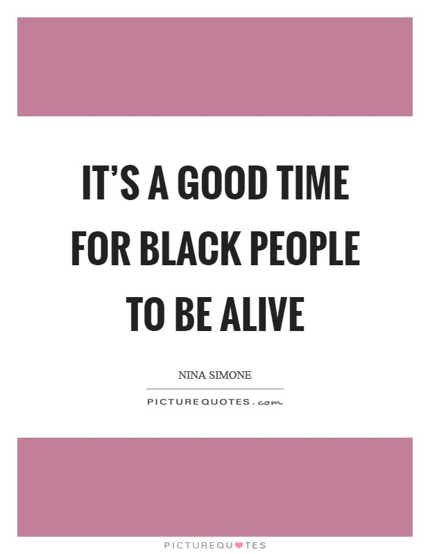 It's a good time for black people to be alive Picture Quote #1