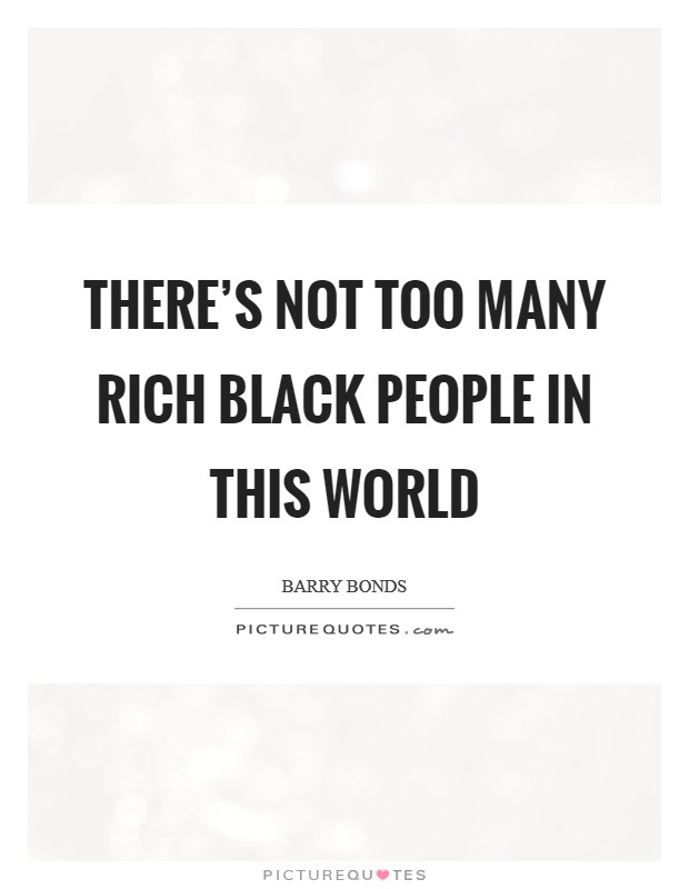 There's not too many rich black people in this world Picture Quote #1