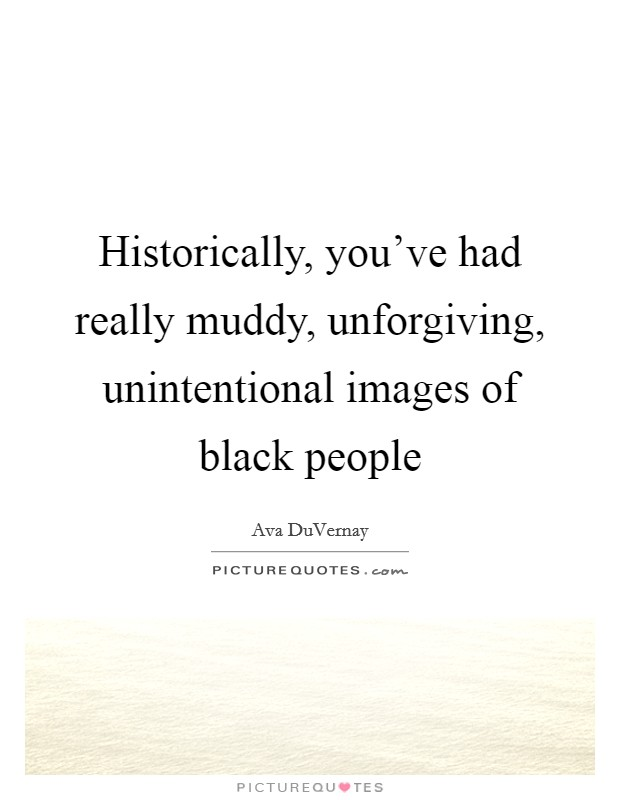 Historically, you've had really muddy, unforgiving, unintentional images of black people Picture Quote #1
