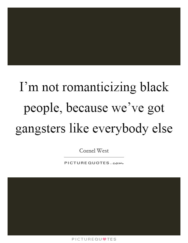I'm not romanticizing black people, because we've got gangsters like everybody else Picture Quote #1