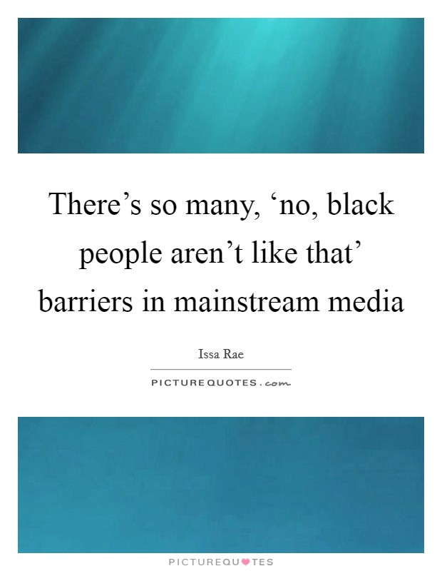 There's so many, 'no, black people aren't like that' barriers in mainstream media Picture Quote #1