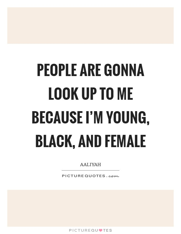 People are gonna look up to me because I'm young, black, and female Picture Quote #1