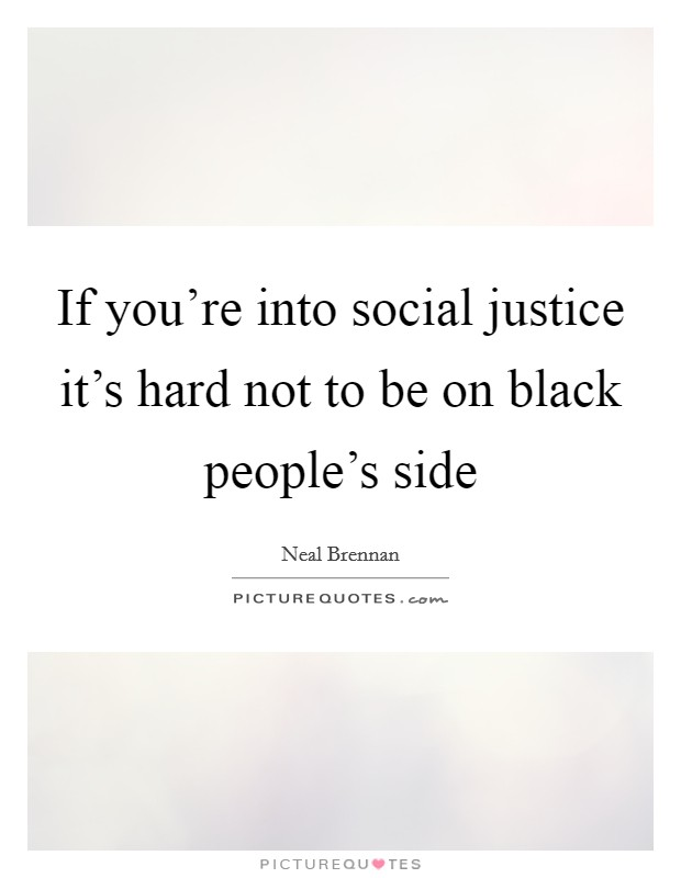 If you're into social justice it's hard not to be on black people's side Picture Quote #1