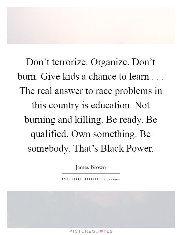 Don't terrorize. Organize. Don't burn. Give kids a chance to learn . . . The real answer to race problems in this country is education. Not burning and killing. Be ready. Be qualified. Own something. Be somebody. That's Black Power Picture Quote #1