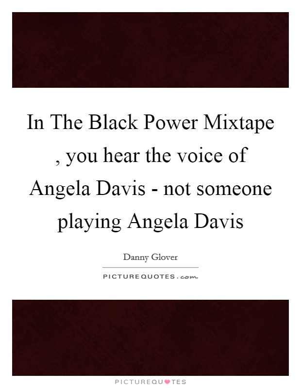 In The Black Power Mixtape , you hear the voice of Angela Davis - not someone playing Angela Davis Picture Quote #1
