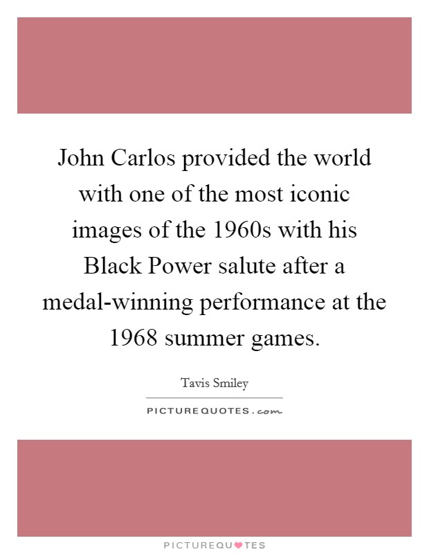 John Carlos provided the world with one of the most iconic images of the 1960s with his Black Power salute after a medal-winning performance at the 1968 summer games Picture Quote #1