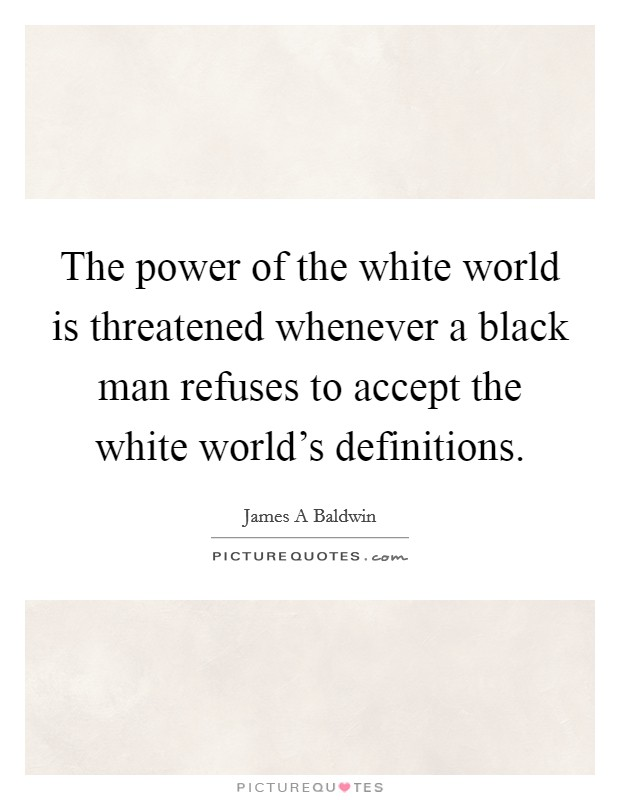 The power of the white world is threatened whenever a black man refuses to accept the white world's definitions Picture Quote #1