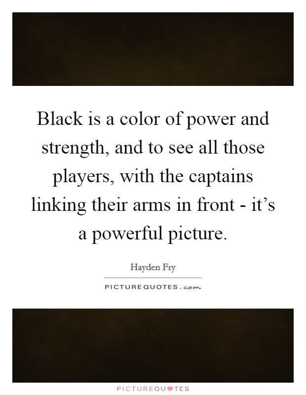 Black is a color of power and strength, and to see all those players, with the captains linking their arms in front - it's a powerful picture Picture Quote #1
