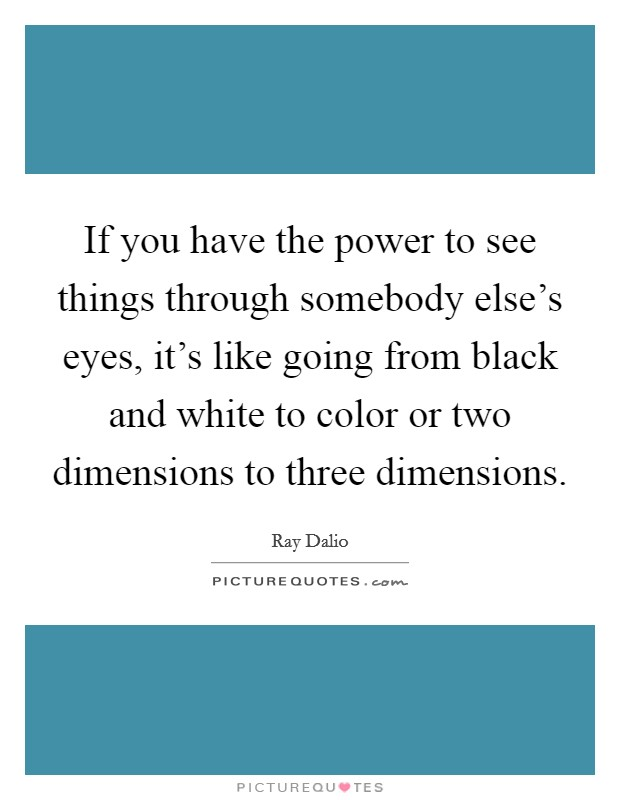 If you have the power to see things through somebody else's eyes, it's like going from black and white to color or two dimensions to three dimensions Picture Quote #1