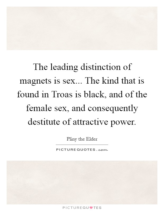 The leading distinction of magnets is sex... The kind that is found in Troas is black, and of the female sex, and consequently destitute of attractive power Picture Quote #1