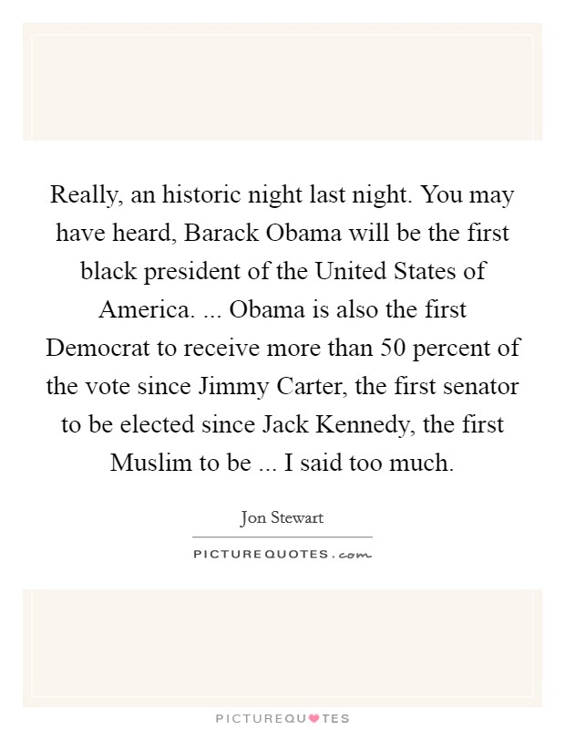 Really, an historic night last night. You may have heard, Barack Obama will be the first black president of the United States of America. ... Obama is also the first Democrat to receive more than 50 percent of the vote since Jimmy Carter, the first senator to be elected since Jack Kennedy, the first Muslim to be ... I said too much Picture Quote #1