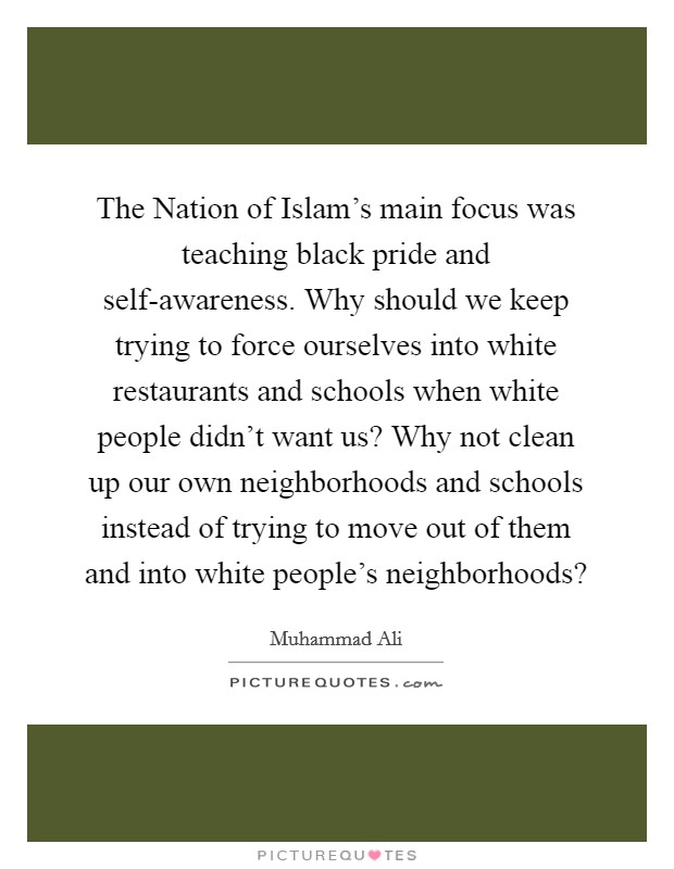 The Nation of Islam's main focus was teaching black pride and self-awareness. Why should we keep trying to force ourselves into white restaurants and schools when white people didn't want us? Why not clean up our own neighborhoods and schools instead of trying to move out of them and into white people's neighborhoods? Picture Quote #1