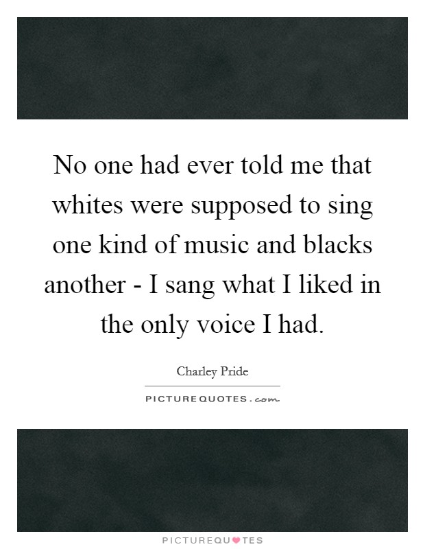 No one had ever told me that whites were supposed to sing one kind of music and blacks another - I sang what I liked in the only voice I had Picture Quote #1