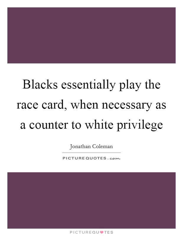 Blacks essentially play the race card, when necessary as a counter to white privilege Picture Quote #1