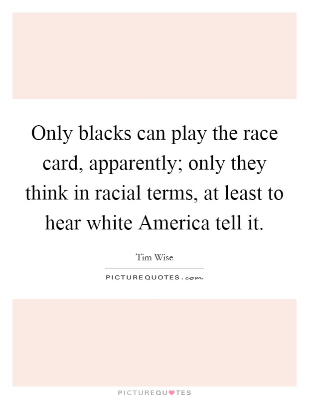 Only blacks can play the race card, apparently; only they think in racial terms, at least to hear white America tell it Picture Quote #1