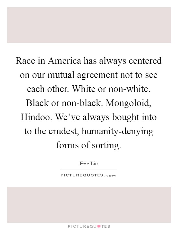 Race in America has always centered on our mutual agreement not to see each other. White or non-white. Black or non-black. Mongoloid, Hindoo. We've always bought into to the crudest, humanity-denying forms of sorting Picture Quote #1