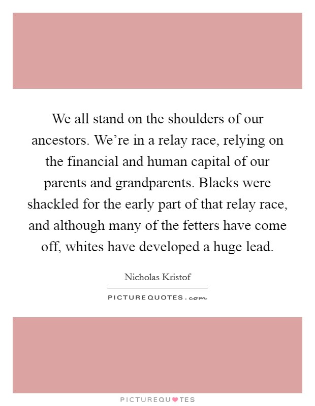We all stand on the shoulders of our ancestors. We're in a relay race, relying on the financial and human capital of our parents and grandparents. Blacks were shackled for the early part of that relay race, and although many of the fetters have come off, whites have developed a huge lead Picture Quote #1