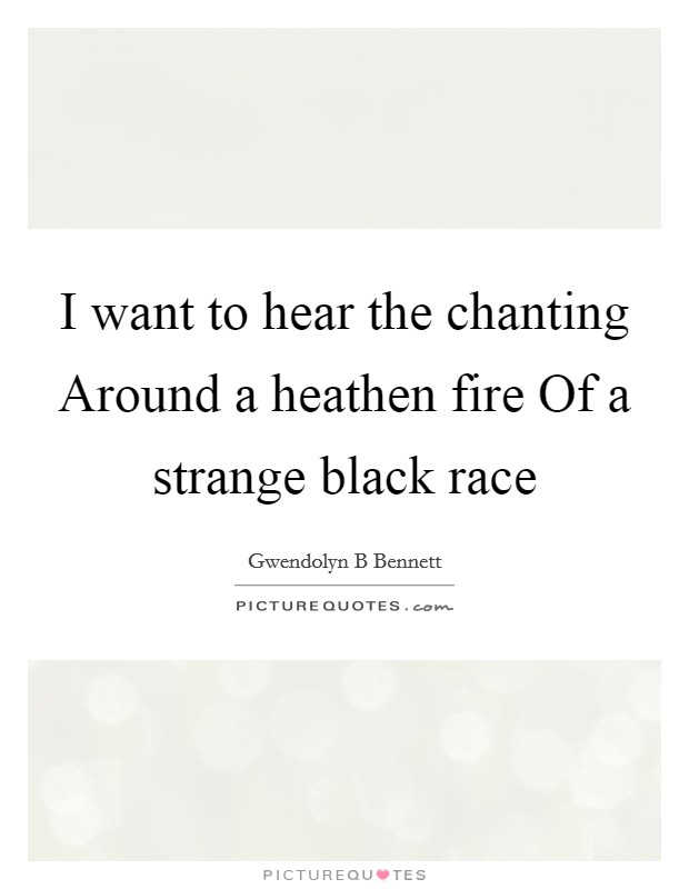 I want to hear the chanting Around a heathen fire Of a strange black race Picture Quote #1