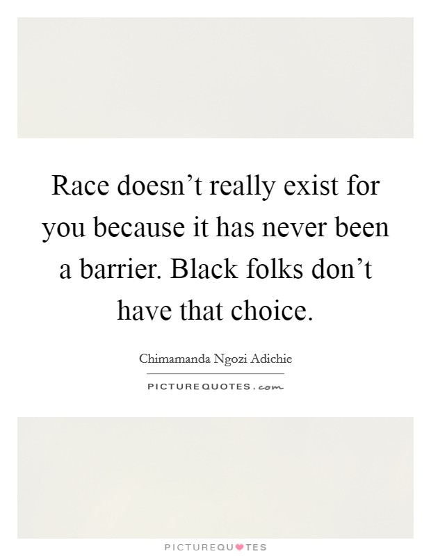 Race doesn't really exist for you because it has never been a barrier. Black folks don't have that choice Picture Quote #1