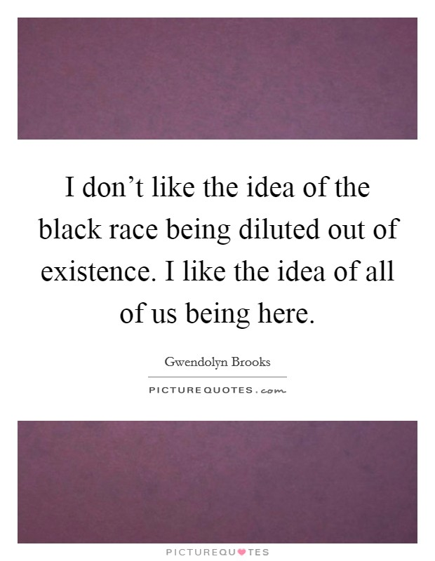 I don't like the idea of the black race being diluted out of existence. I like the idea of all of us being here Picture Quote #1