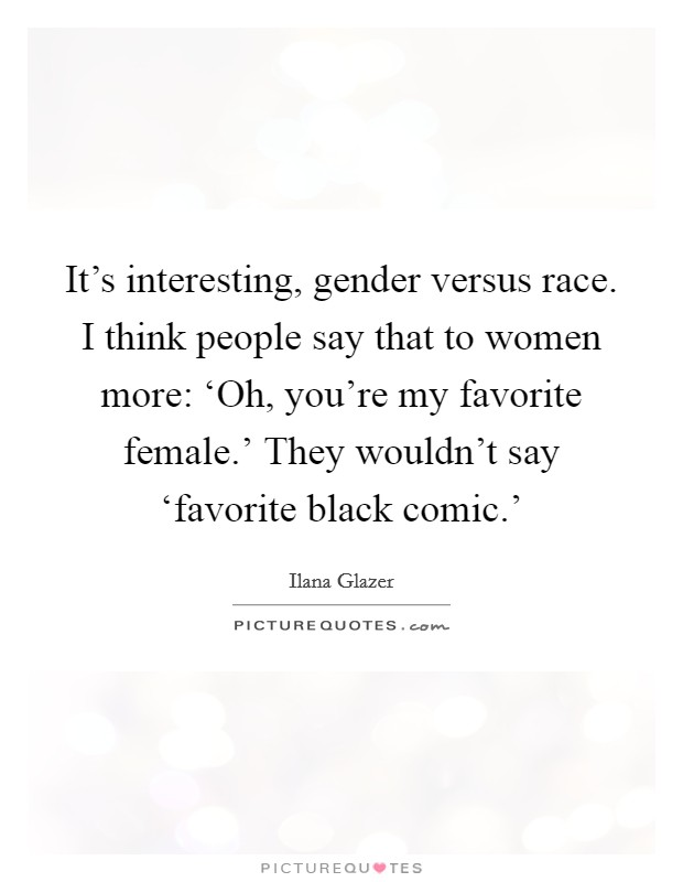 It's interesting, gender versus race. I think people say that to women more: 'Oh, you're my favorite female.' They wouldn't say 'favorite black comic.' Picture Quote #1