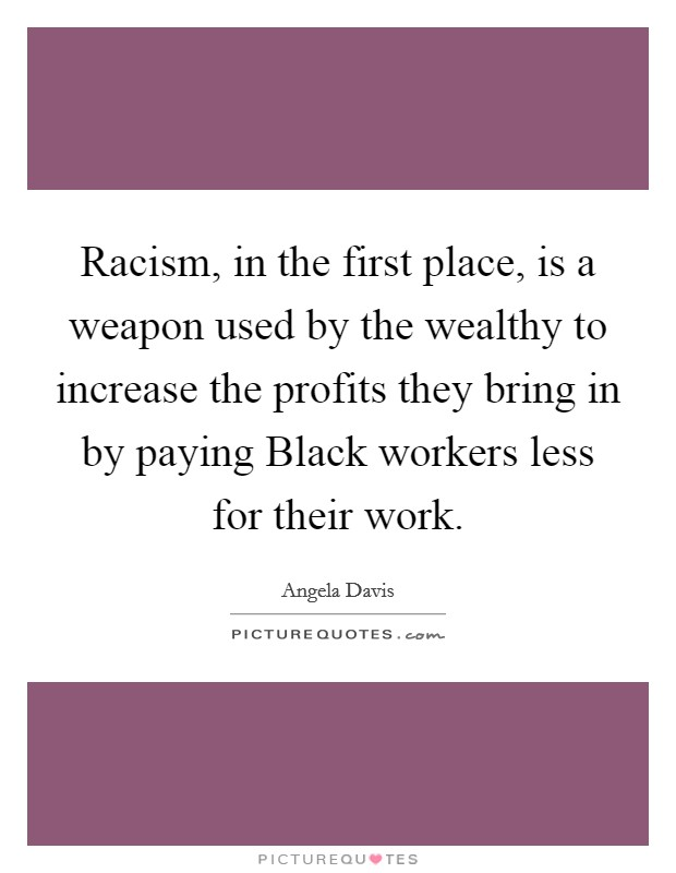 Racism, in the first place, is a weapon used by the wealthy to increase the profits they bring in by paying Black workers less for their work Picture Quote #1