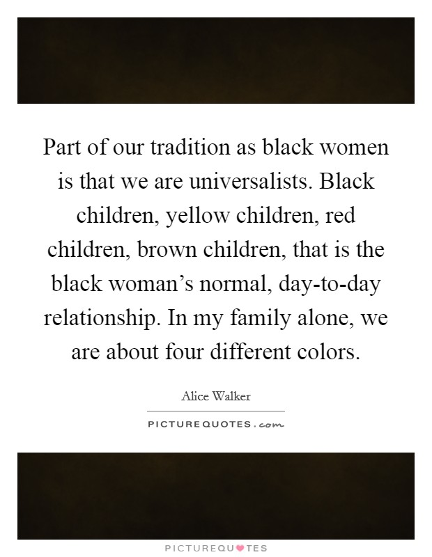 Part of our tradition as black women is that we are universalists. Black children, yellow children, red children, brown children, that is the black woman's normal, day-to-day relationship. In my family alone, we are about four different colors Picture Quote #1
