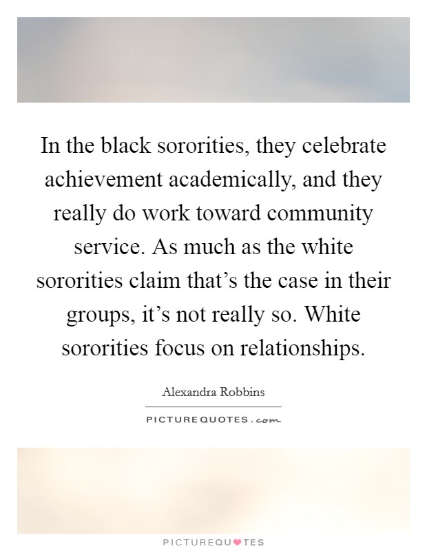 In the black sororities, they celebrate achievement academically, and they really do work toward community service. As much as the white sororities claim that's the case in their groups, it's not really so. White sororities focus on relationships Picture Quote #1