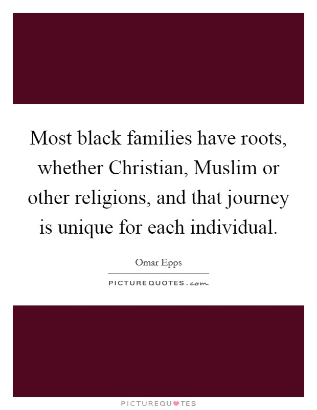 Most black families have roots, whether Christian, Muslim or other religions, and that journey is unique for each individual Picture Quote #1