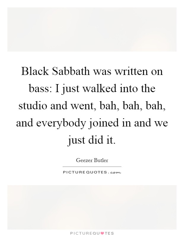 Black Sabbath was written on bass: I just walked into the studio and went, bah, bah, bah, and everybody joined in and we just did it Picture Quote #1