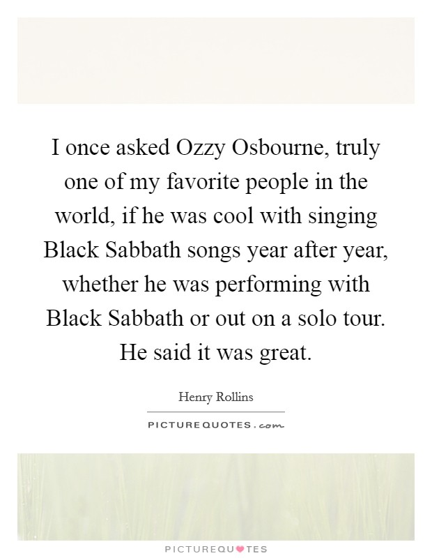 I once asked Ozzy Osbourne, truly one of my favorite people in the world, if he was cool with singing Black Sabbath songs year after year, whether he was performing with Black Sabbath or out on a solo tour. He said it was great Picture Quote #1
