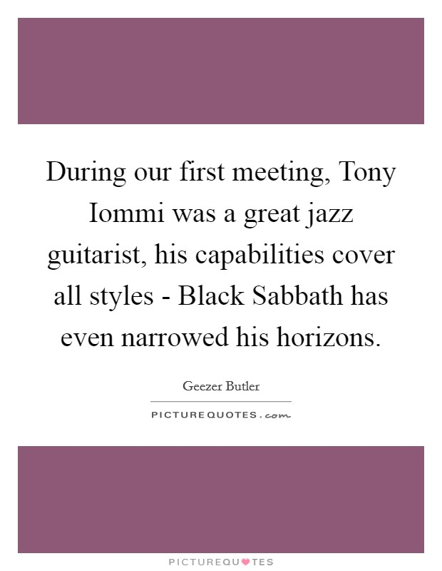 During our first meeting, Tony Iommi was a great jazz guitarist, his capabilities cover all styles - Black Sabbath has even narrowed his horizons Picture Quote #1
