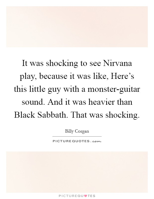 It was shocking to see Nirvana play, because it was like, Here's this little guy with a monster-guitar sound. And it was heavier than Black Sabbath. That was shocking Picture Quote #1