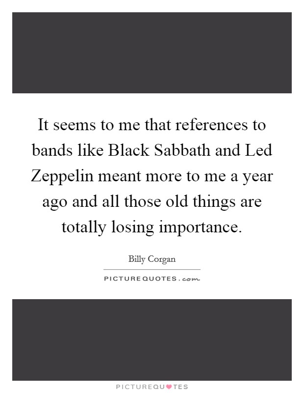 It seems to me that references to bands like Black Sabbath and Led Zeppelin meant more to me a year ago and all those old things are totally losing importance Picture Quote #1