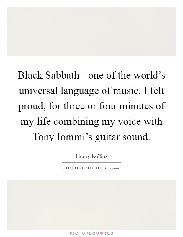 Black Sabbath - one of the world's universal language of music. I felt proud, for three or four minutes of my life combining my voice with Tony Iommi's guitar sound Picture Quote #1