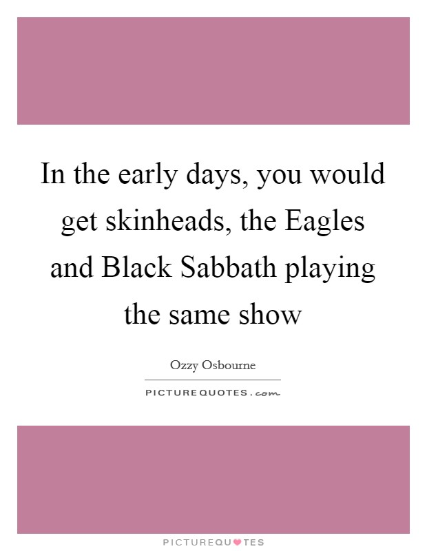 In the early days, you would get skinheads, the Eagles and Black Sabbath playing the same show Picture Quote #1