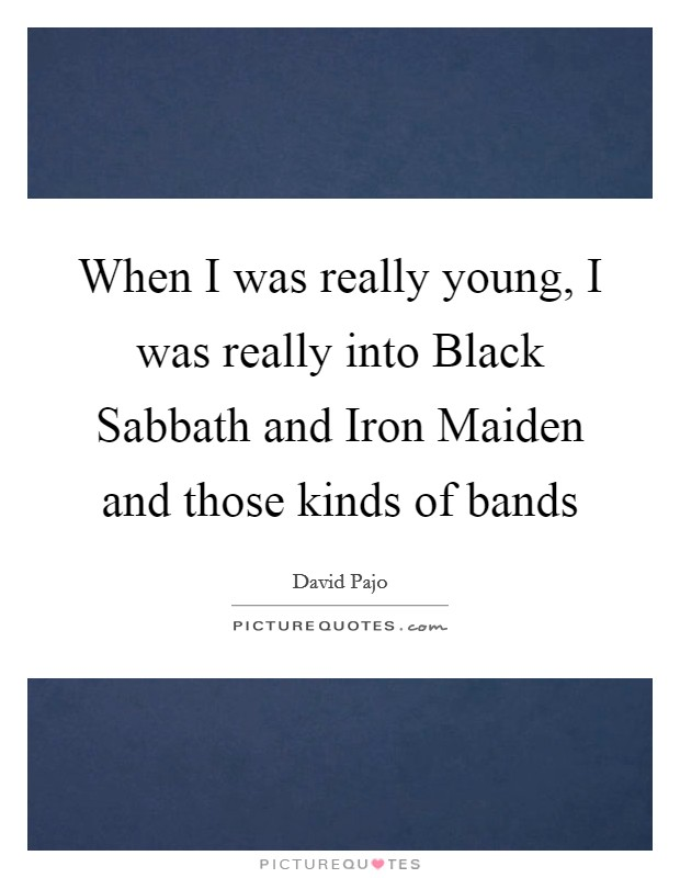 When I was really young, I was really into Black Sabbath and Iron Maiden and those kinds of bands Picture Quote #1