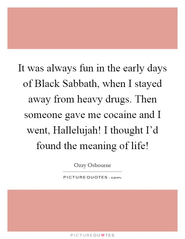It was always fun in the early days of Black Sabbath, when I stayed away from heavy drugs. Then someone gave me cocaine and I went, Hallelujah! I thought I'd found the meaning of life! Picture Quote #1