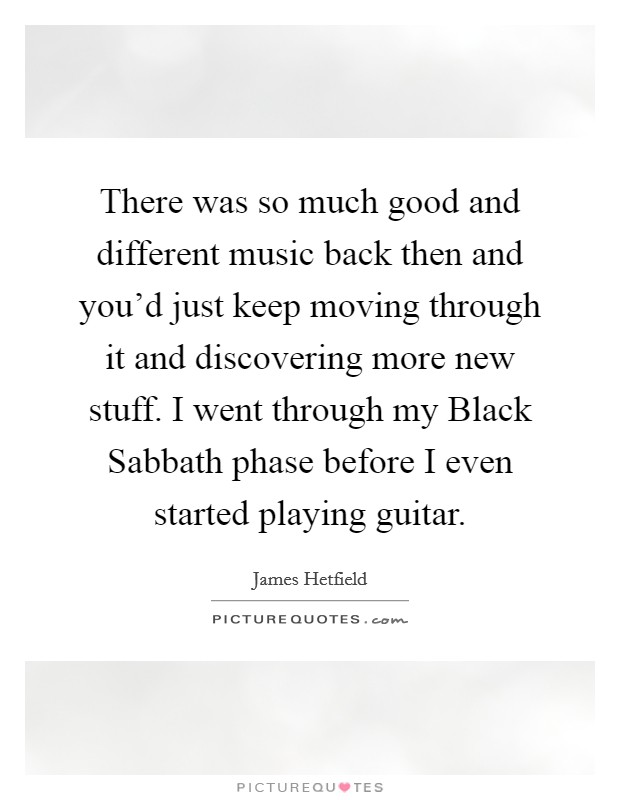 There was so much good and different music back then and you'd just keep moving through it and discovering more new stuff. I went through my Black Sabbath phase before I even started playing guitar Picture Quote #1