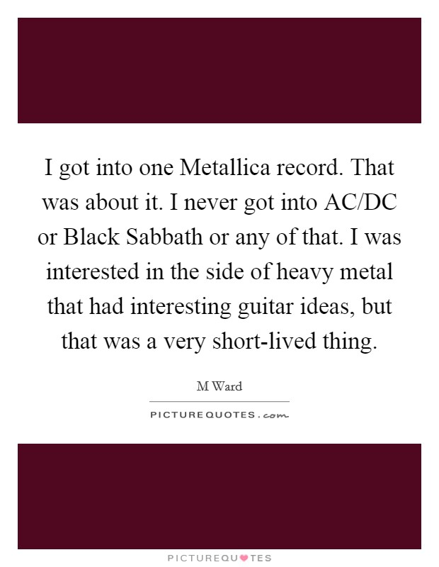I got into one Metallica record. That was about it. I never got into AC/DC or Black Sabbath or any of that. I was interested in the side of heavy metal that had interesting guitar ideas, but that was a very short-lived thing Picture Quote #1