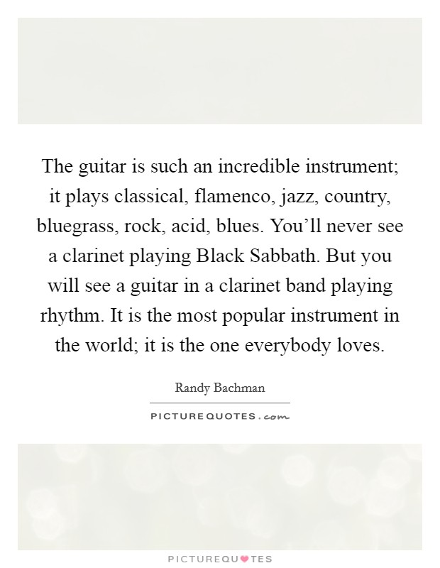 The guitar is such an incredible instrument; it plays classical, flamenco, jazz, country, bluegrass, rock, acid, blues. You'll never see a clarinet playing Black Sabbath. But you will see a guitar in a clarinet band playing rhythm. It is the most popular instrument in the world; it is the one everybody loves. Picture Quote #1