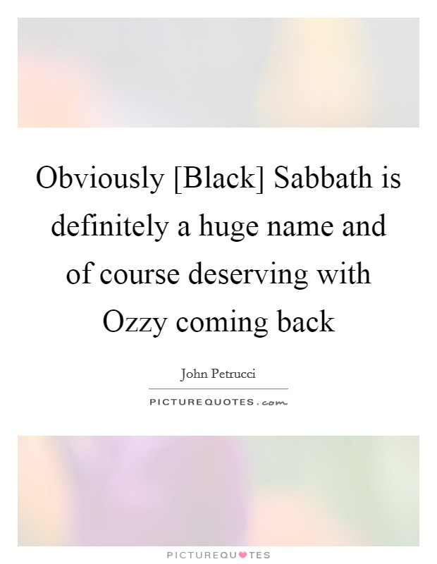 Obviously [Black] Sabbath is definitely a huge name and of course deserving with Ozzy coming back Picture Quote #1