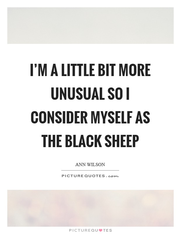 I'm a little bit more unusual so I consider myself as the black sheep Picture Quote #1